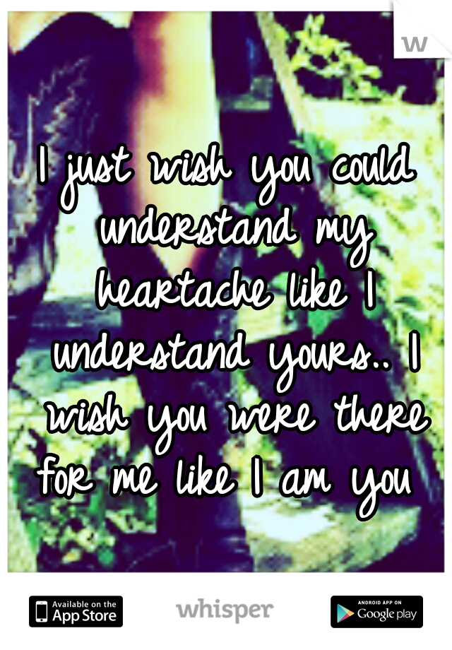 I just wish you could understand my heartache like I understand yours.. I wish you were there for me like I am you