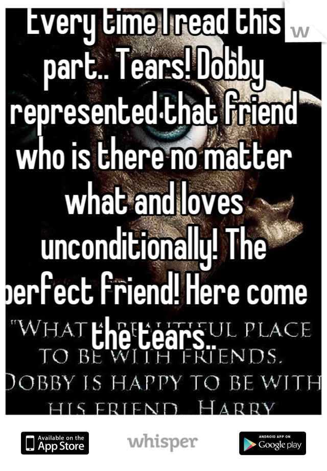 Every time I read this part.. Tears! Dobby represented that friend who is there no matter what and loves unconditionally! The perfect friend! Here come the tears..