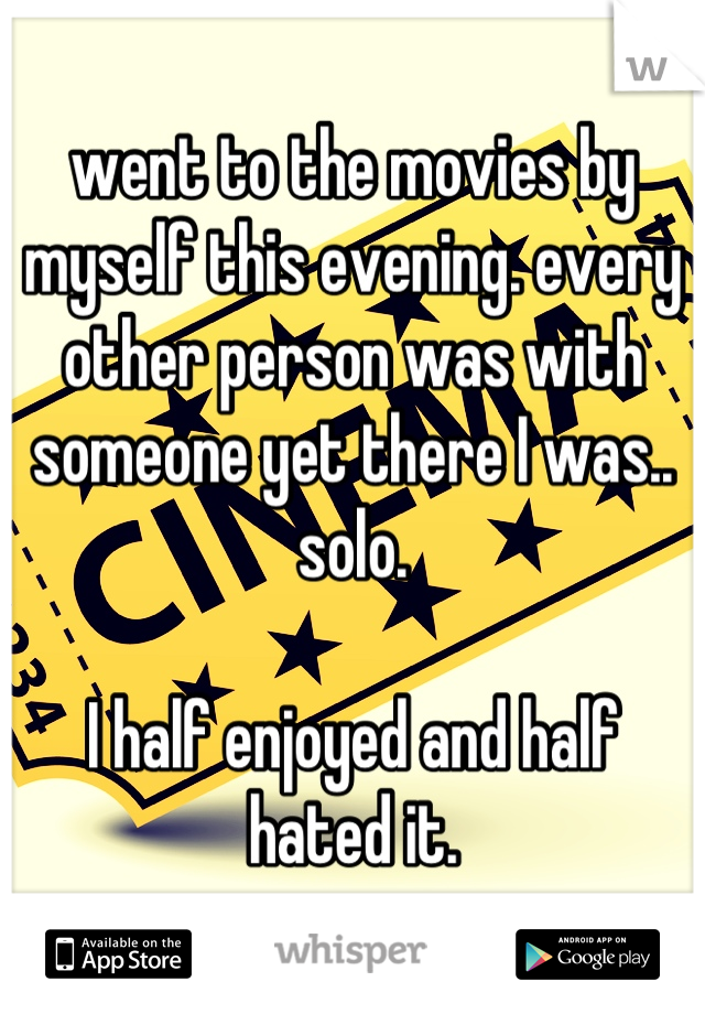 went to the movies by myself this evening. every other person was with someone yet there I was.. solo.  I half enjoyed and half hated it.