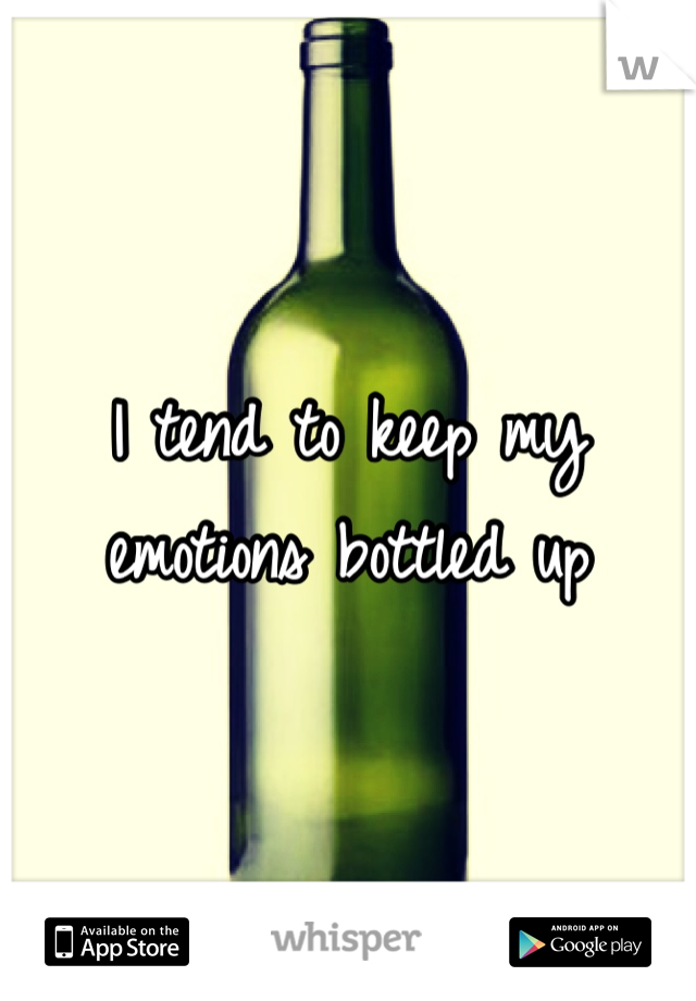 I tend to keep my emotions bottled up