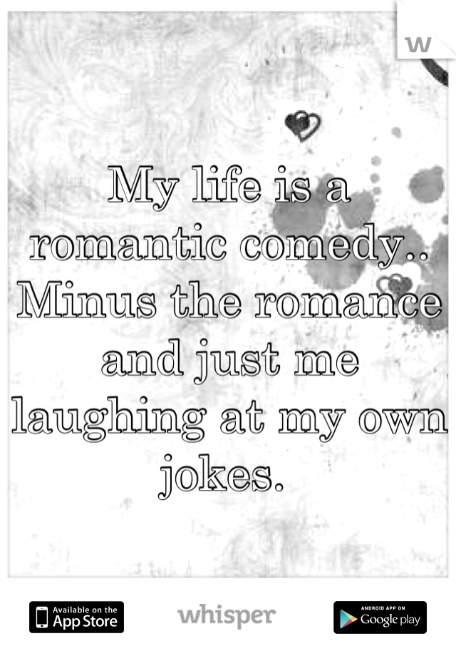 My life is a romantic comedy.. Minus the romance and just me laughing at my own jokes.