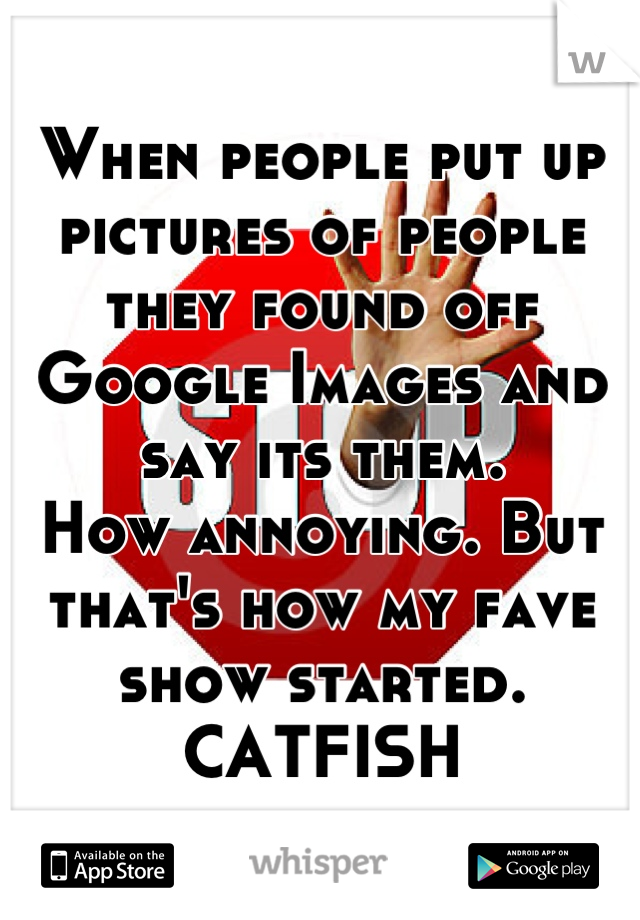 When people put up pictures of people they found off Google Images and say its them.  How annoying. But that's how my fave show started. CATFISH