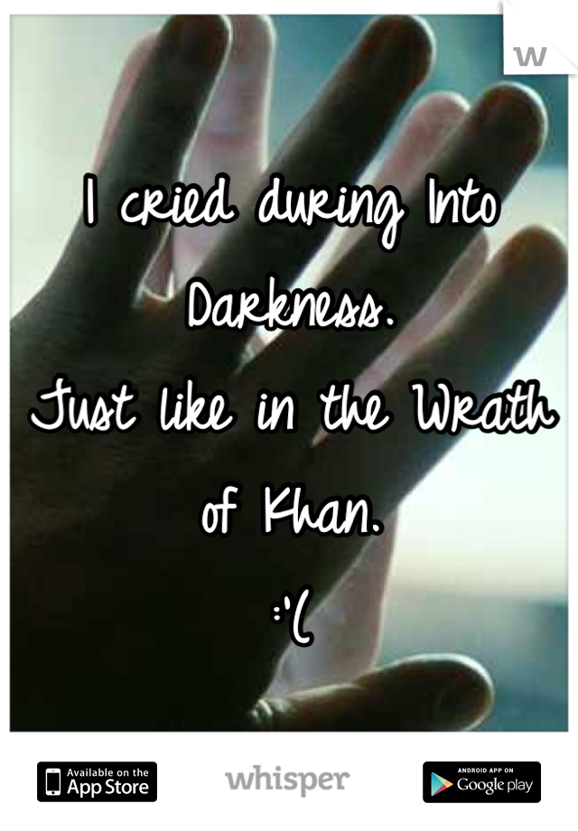 I cried during Into Darkness. Just like in the Wrath of Khan. :'(