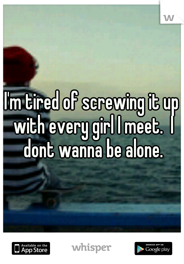I'm tired of screwing it up with every girl I meet.  I dont wanna be alone.