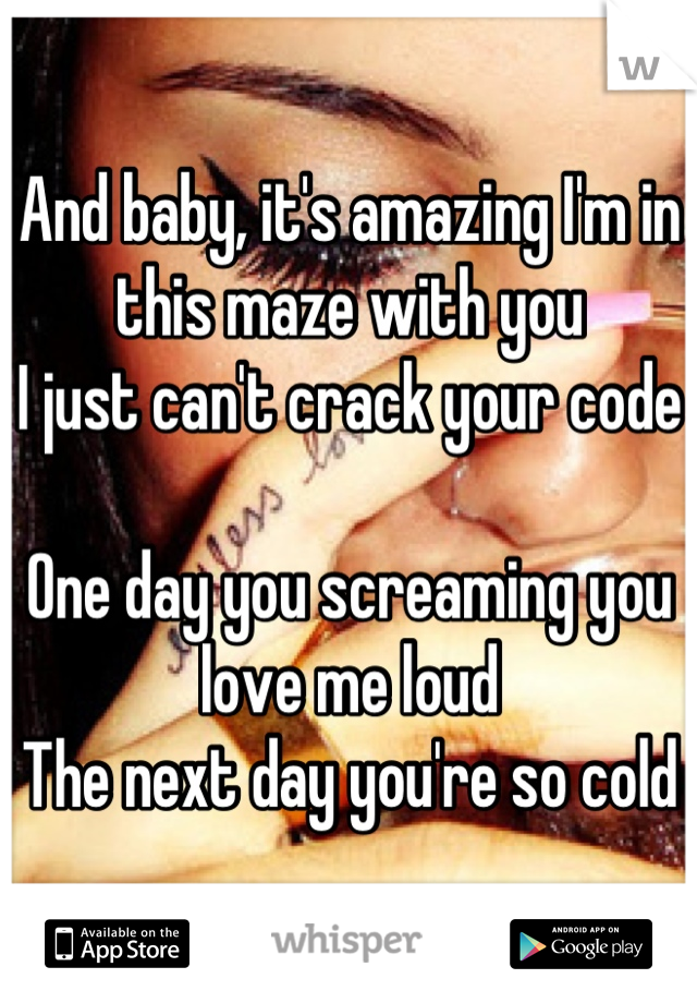 And baby, it's amazing I'm in this maze with you I just can't crack your code  One day you screaming you love me loud The next day you're so cold