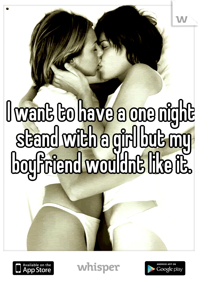 I want to have a one night stand with a girl but my boyfriend wouldnt like it.