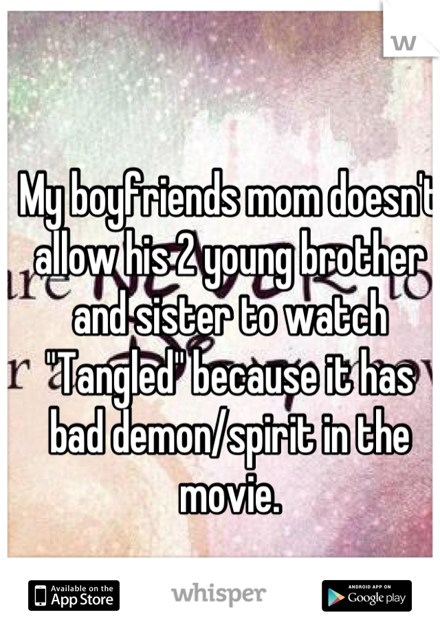 """My boyfriends mom doesn't allow his 2 young brother and sister to watch """"Tangled"""" because it has bad demon/spirit in the movie."""