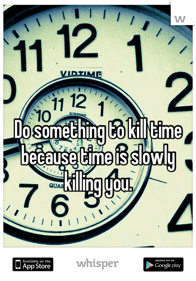 Do something to kill time because time is slowly killing you.