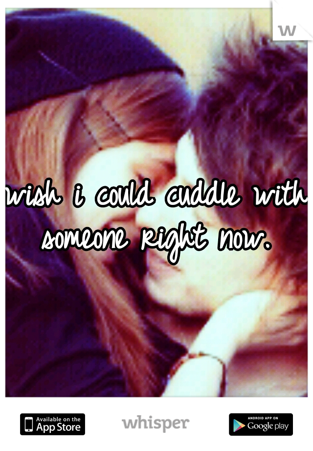wish i could cuddle with someone right now.