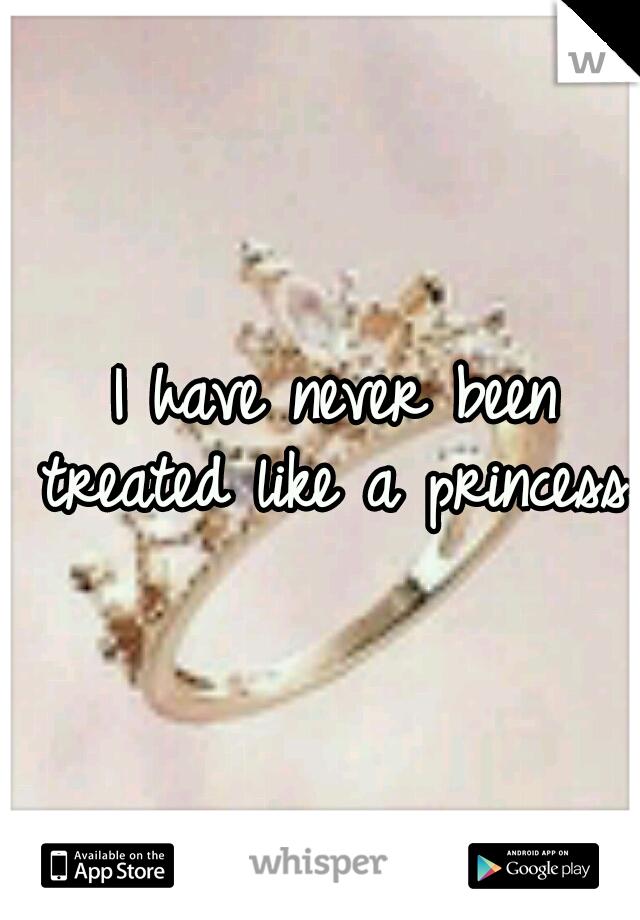 I have never been treated like a princess