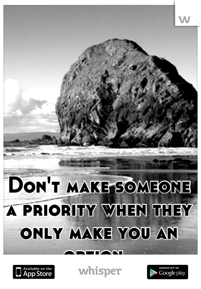 Don't make someone a priority when they only make you an option.