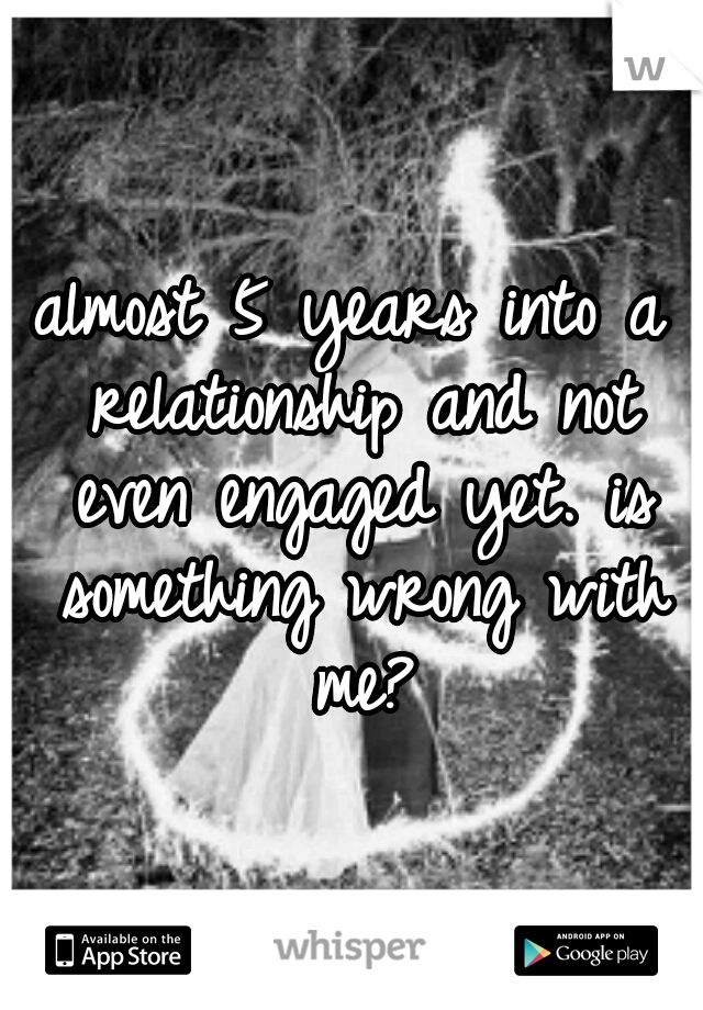 almost 5 years into a relationship and not even engaged yet. is something wrong with me?