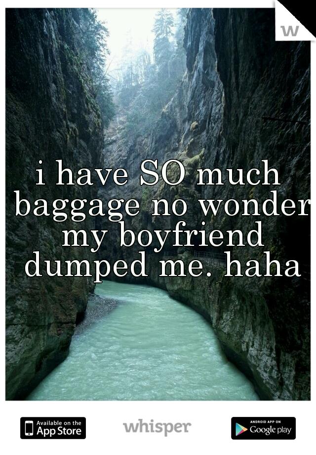 i have SO much baggage no wonder my boyfriend dumped me. haha