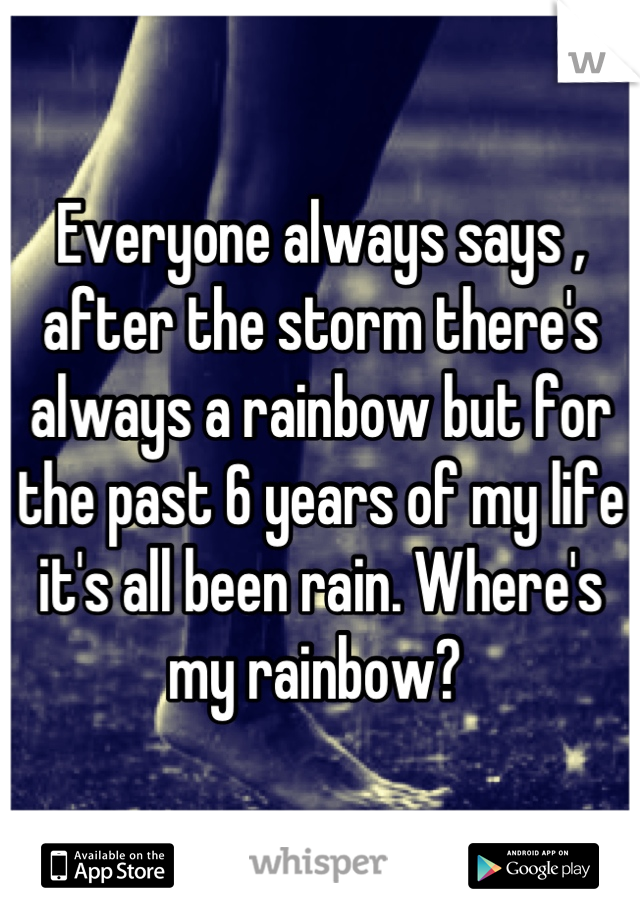 Everyone always says , after the storm there's always a rainbow but for the past 6 years of my life it's all been rain. Where's my rainbow?