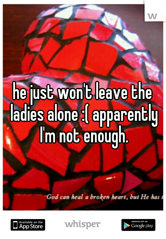 he just won't leave the ladies alone :( apparently I'm not enough.
