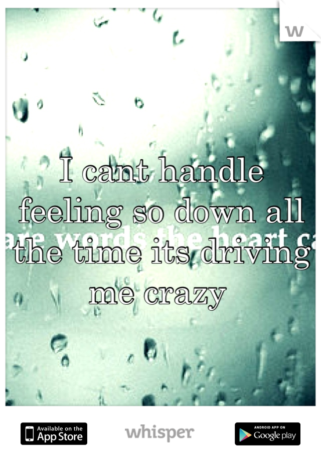 I cant handle feeling so down all the time its driving me crazy