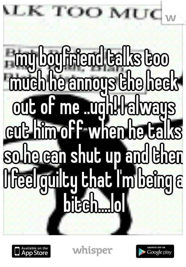 my boyfriend talks too much he annoys the heck out of me ..ugh! I always cut him off when he talks so he can shut up and then I feel guilty that I'm being a bitch....lol