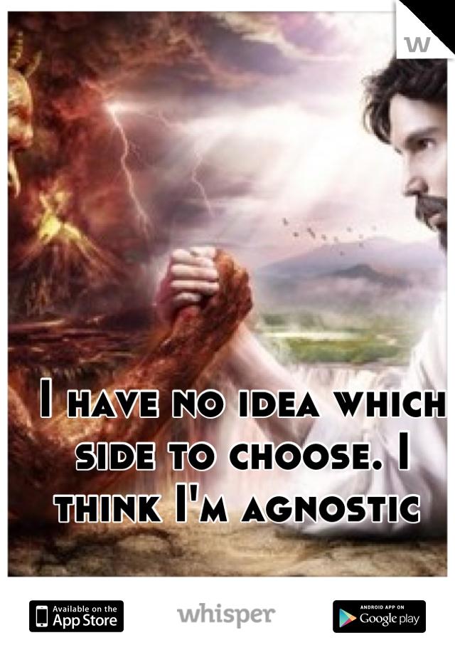 I have no idea which side to choose. I think I'm agnostic
