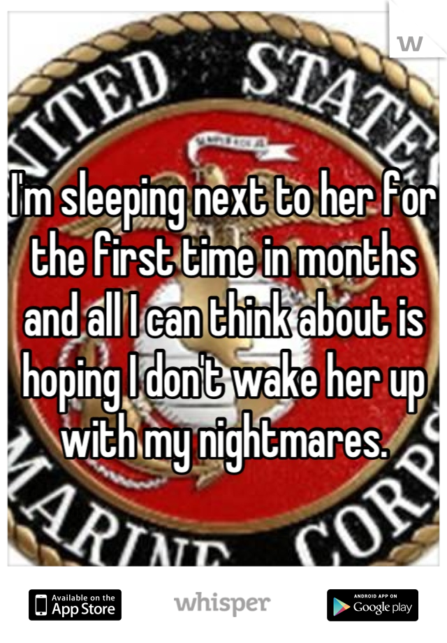 I'm sleeping next to her for the first time in months and all I can think about is hoping I don't wake her up with my nightmares.