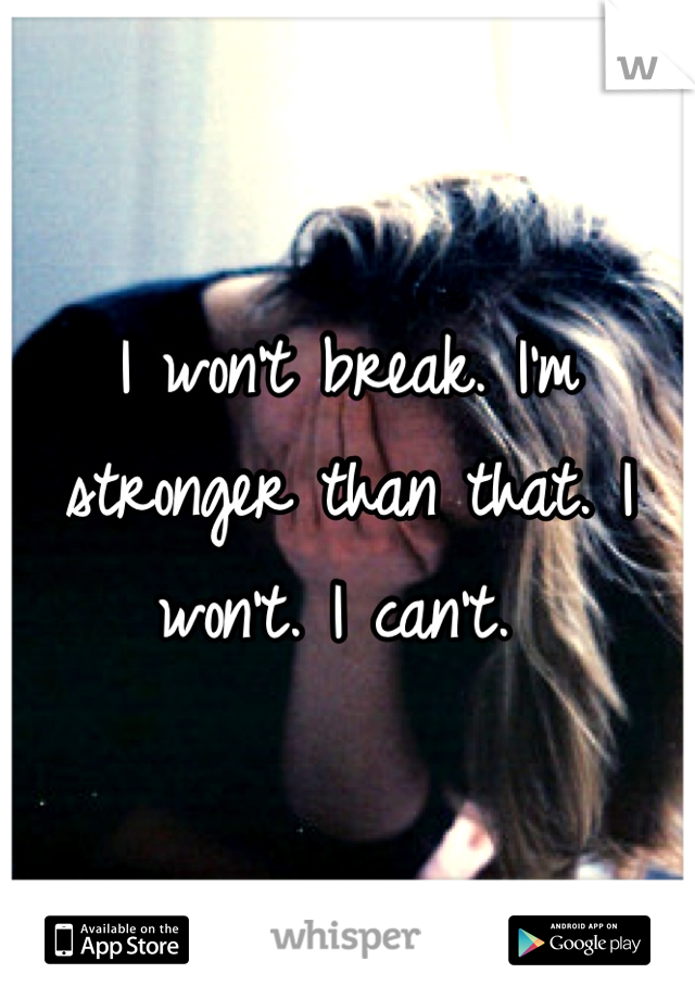 I won't break. I'm stronger than that. I won't. I can't.