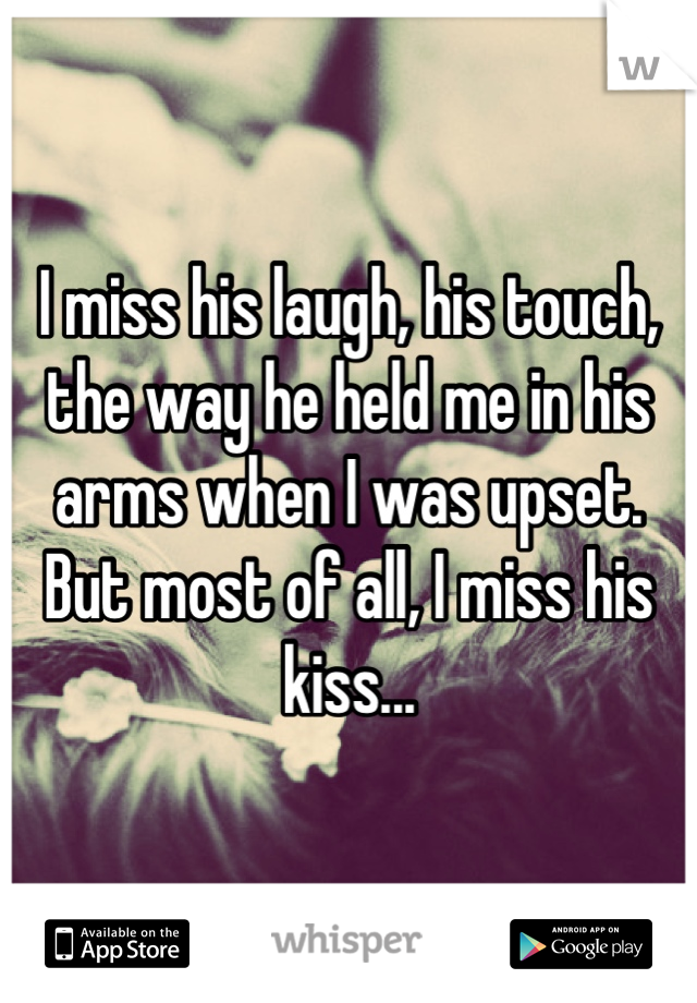 I miss his laugh, his touch, the way he held me in his arms when I was upset. But most of all, I miss his kiss...