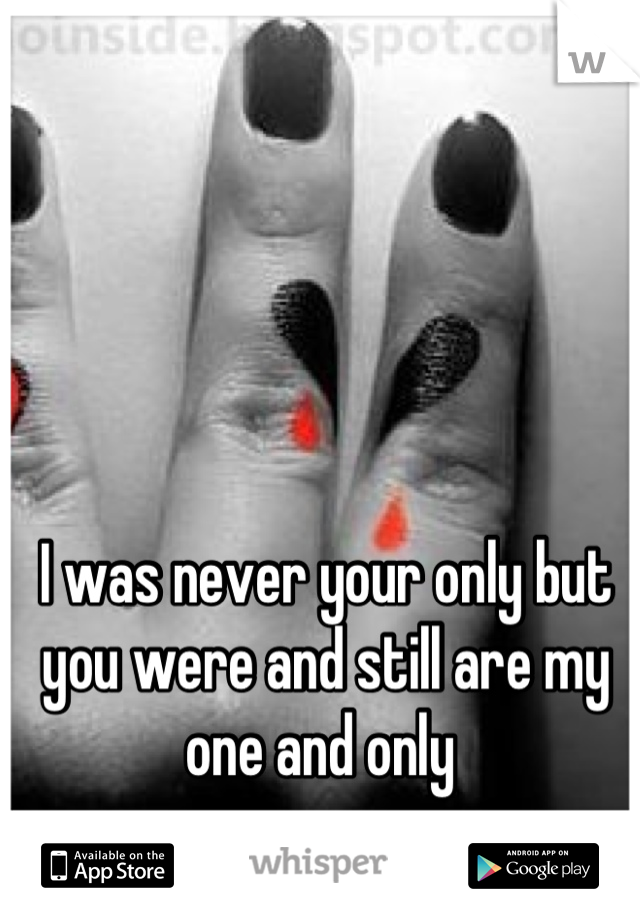 I was never your only but you were and still are my one and only