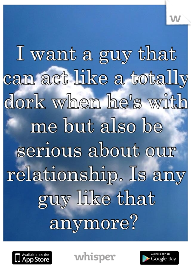I want a guy that can act like a totally dork when he's with me but also be serious about our relationship. Is any guy like that anymore?