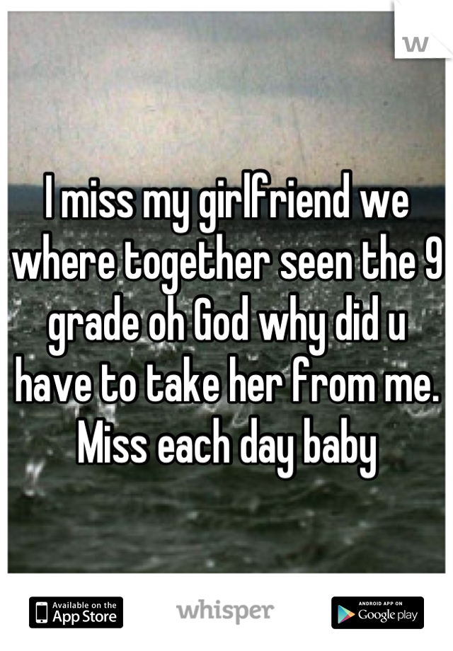 I miss my girlfriend we where together seen the 9 grade oh God why did u have to take her from me. Miss each day baby