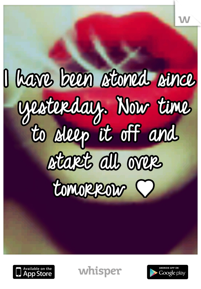I have been stoned since yesterday. Now time to sleep it off and start all over tomorrow ♥