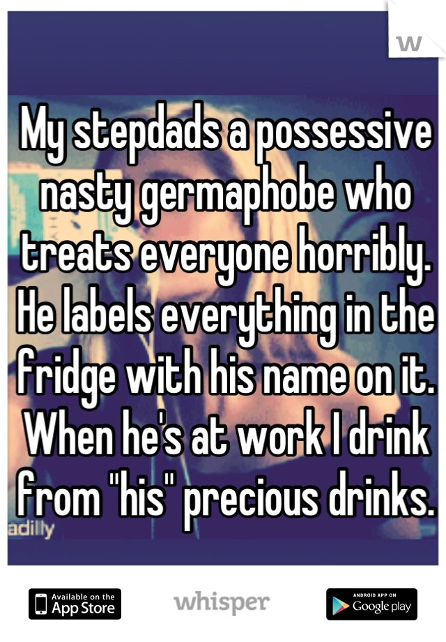 "My stepdads a possessive nasty germaphobe who treats everyone horribly. He labels everything in the fridge with his name on it. When he's at work I drink from ""his"" precious drinks."