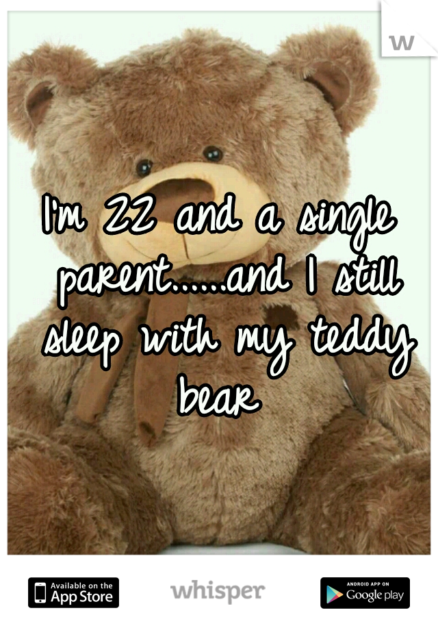 I'm 22 and a single parent......and I still sleep with my teddy bear