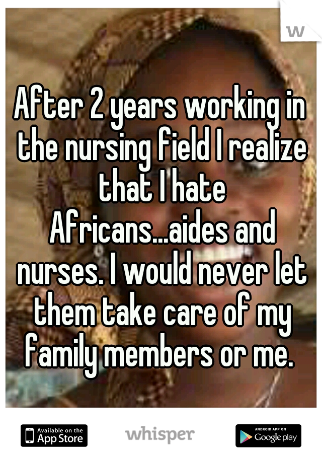 After 2 years working in the nursing field I realize that I hate Africans...aides and nurses. I would never let them take care of my family members or me.