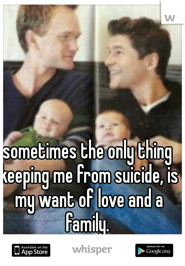 sometimes the only thing keeping me from suicide, is my want of love and a family.