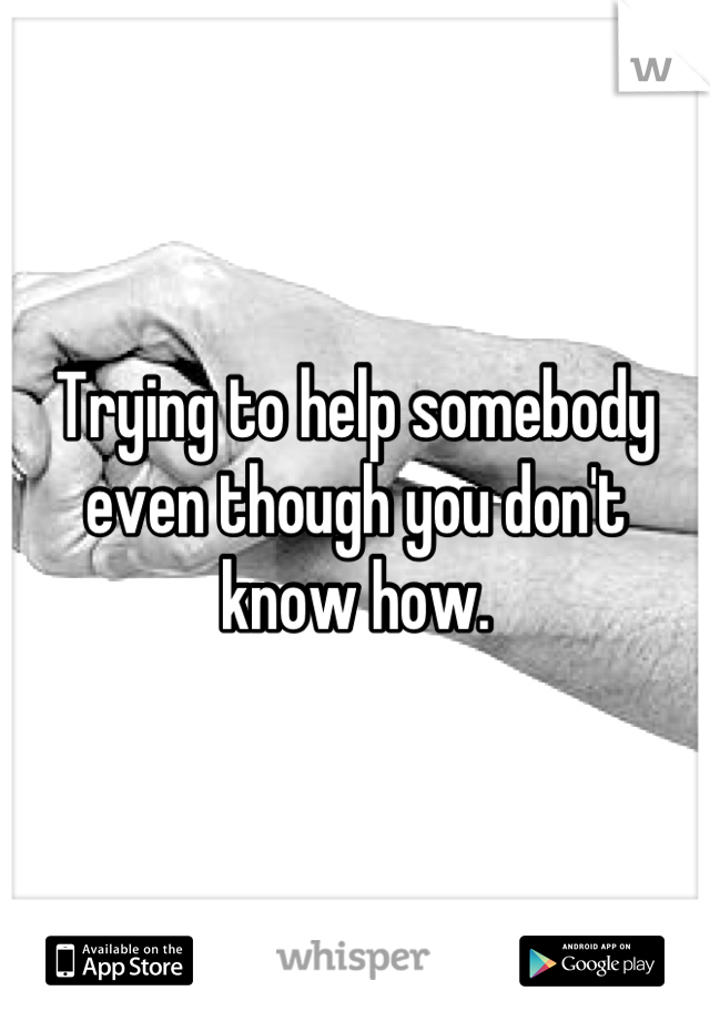 Trying to help somebody even though you don't know how.