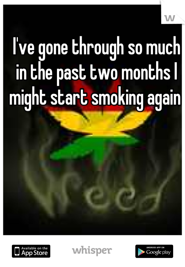 I've gone through so much in the past two months I might start smoking again
