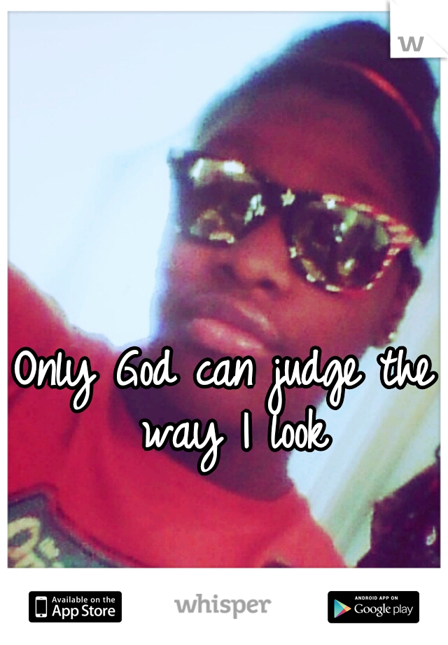Only God can judge the way I look