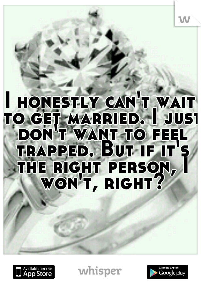 I honestly can't wait to get married. I just don't want to feel trapped. But if it's the right person, I won't, right?