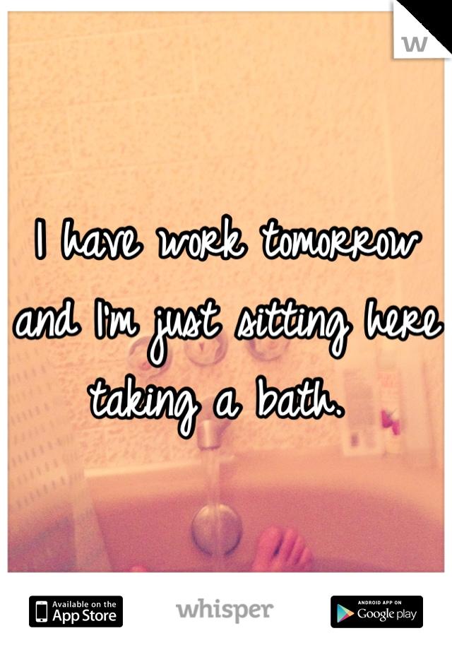 I have work tomorrow and I'm just sitting here taking a bath.