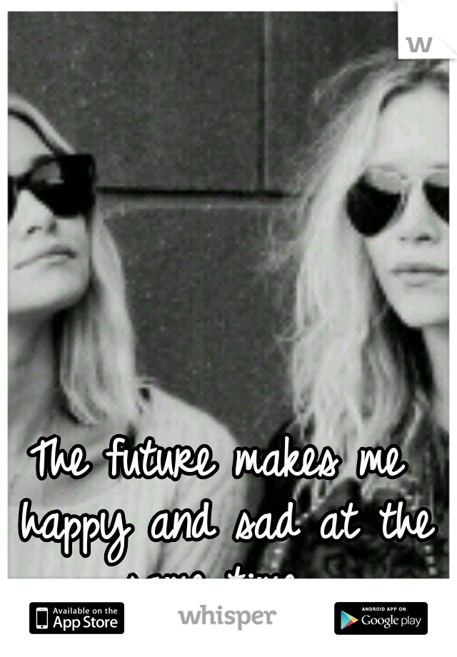 The future makes me happy and sad at the same time.