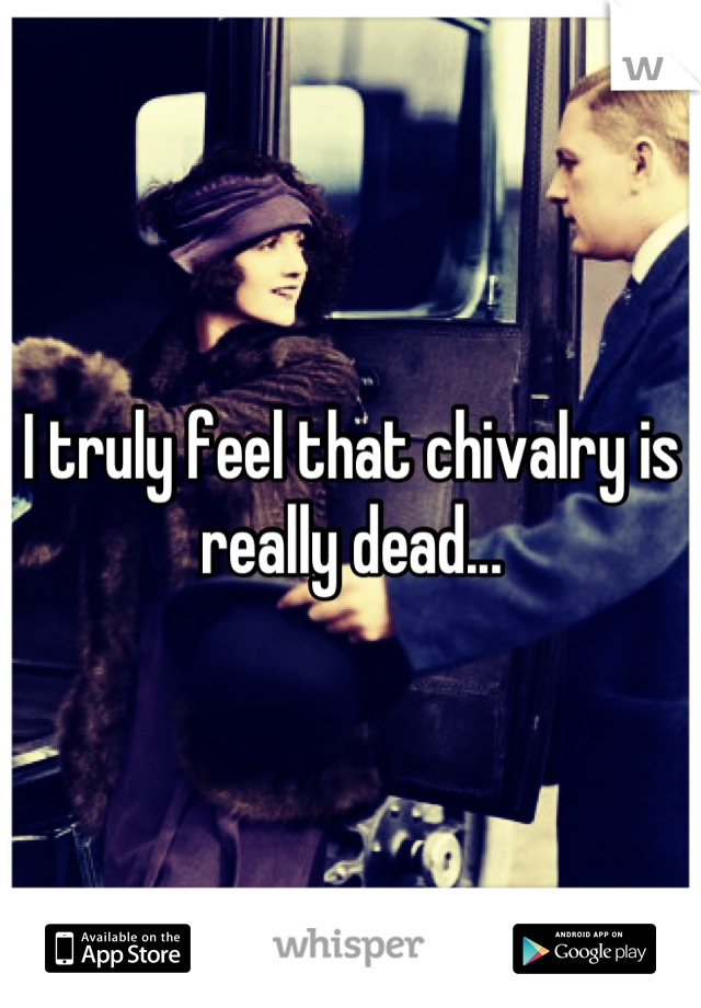 I truly feel that chivalry is really dead...