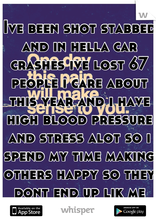 Ive been shot stabbed and in hella car crashes ive lost 67 people i care about this year and i have high blood pressure and stress alot so i spend my time making others happy so they dont end up lik me