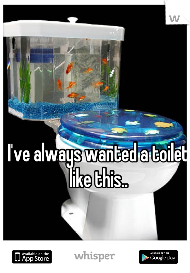 I've always wanted a toilet like this..