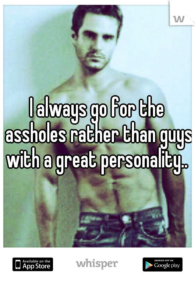 I always go for the assholes rather than guys with a great personality..