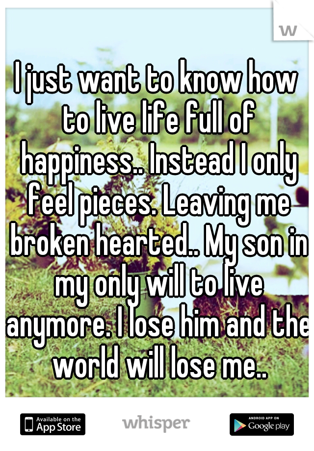 I just want to know how to live life full of happiness.. Instead I only feel pieces. Leaving me broken hearted.. My son in my only will to live anymore. I lose him and the world will lose me..