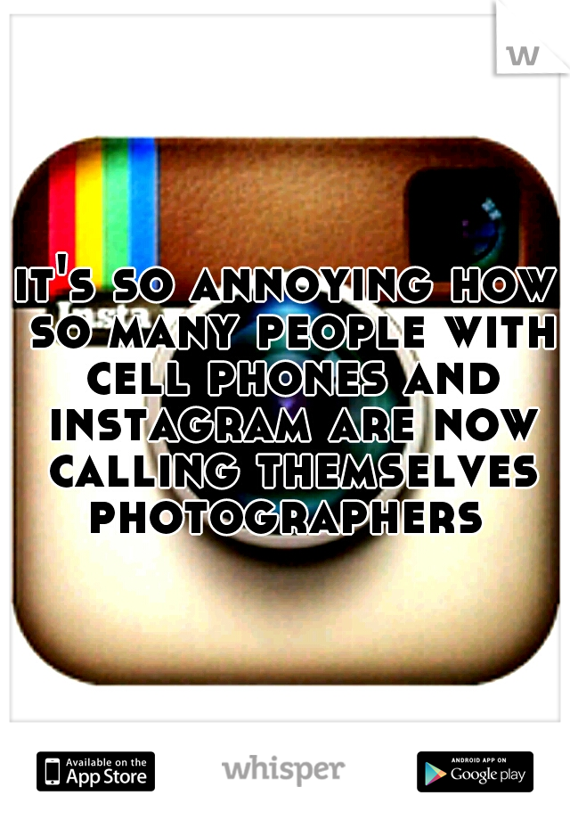 it's so annoying how so many people with cell phones and instagram are now calling themselves photographers