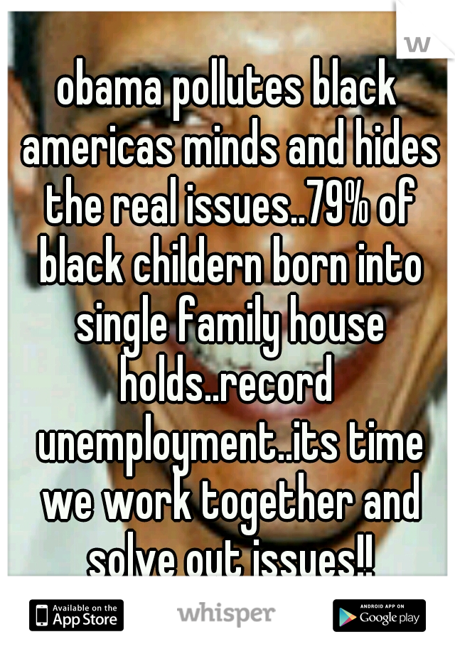 obama pollutes black americas minds and hides the real issues..79% of black childern born into single family house holds..record  unemployment..its time we work together and solve out issues!!