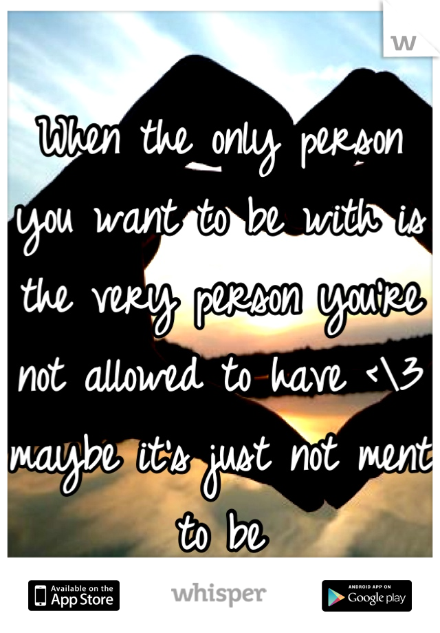 When the only person you want to be with is the very person you're not allowed to have <\3 maybe it's just not ment to be