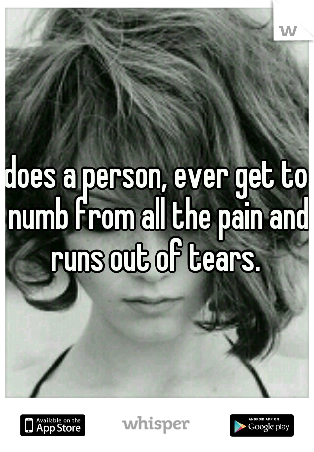 does a person, ever get to numb from all the pain and runs out of tears.