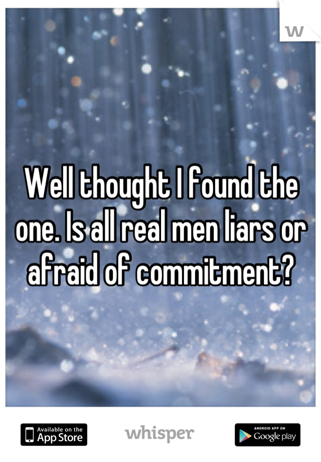 Well thought I found the one. Is all real men liars or afraid of commitment?