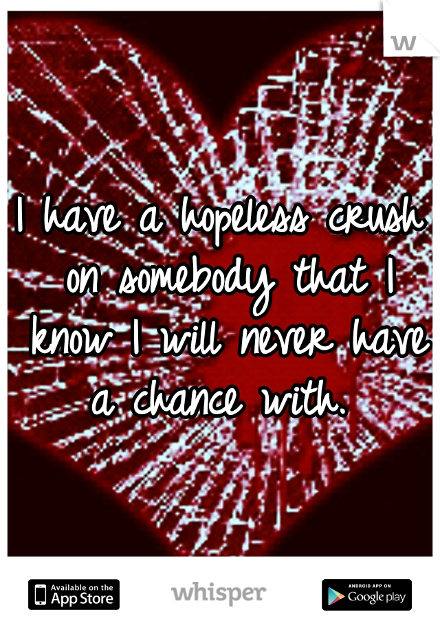 I have a hopeless crush on somebody that I know I will never have a chance with.